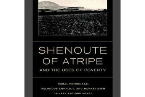 Review of Shenoute of Atripe and the Uses of Poverty: Rural Patronage, Religious Conflict, and Monasticism in Late Antique Egypt by Ariel G. López